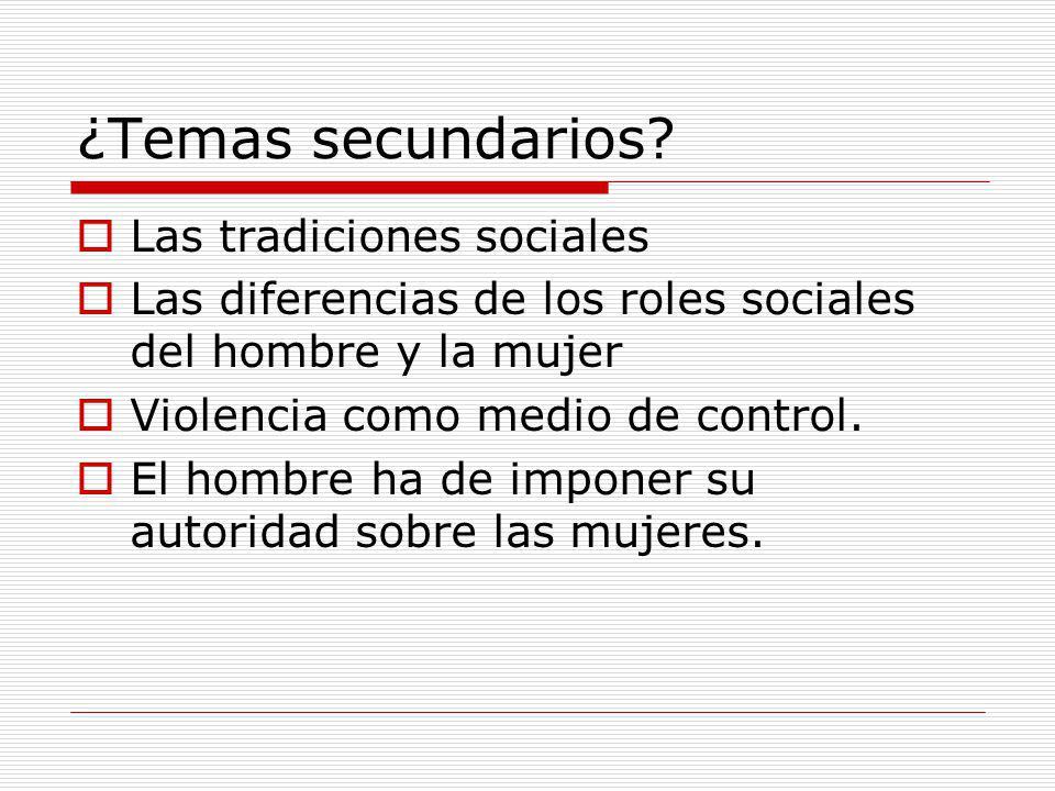 ¿Temas secundarios? Las tradiciones sociales Las diferencias de los roles sociales del hombre y la mujer Violencia como medio de control. El hombre ha