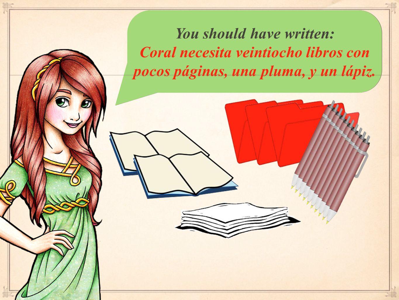 You should have written: Coral necesita veintiocho libros con pocos páginas, una pluma, y un lápiz.