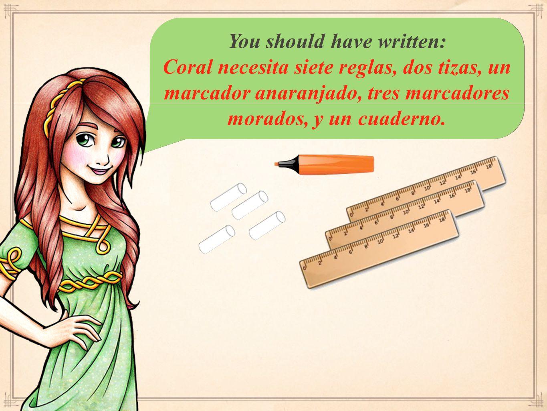 You should have written: Coral necesita siete reglas, dos tizas, un marcador anaranjado, tres marcadores morados, y un cuaderno.