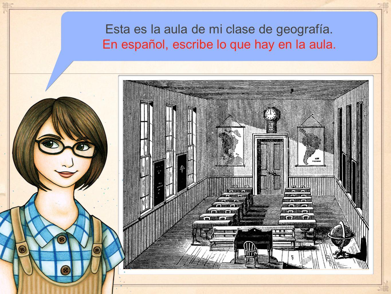 Esta es la aula de mi clase de geografía. En español, escribe lo que hay en la aula.