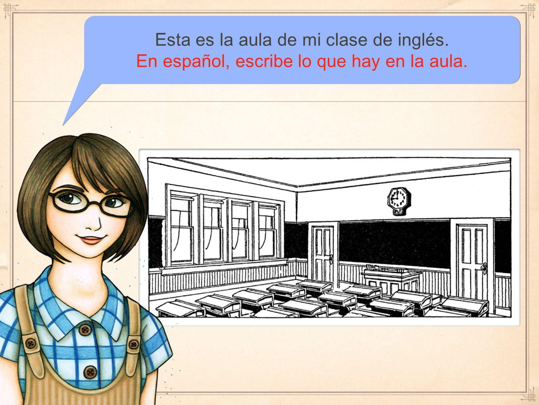 Esta es la aula de mi clase de inglés. En español, escribe lo que hay en la aula.