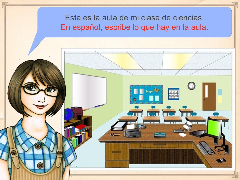 Esta es la aula de mi clase de ciencias. En español, escribe lo que hay en la aula.