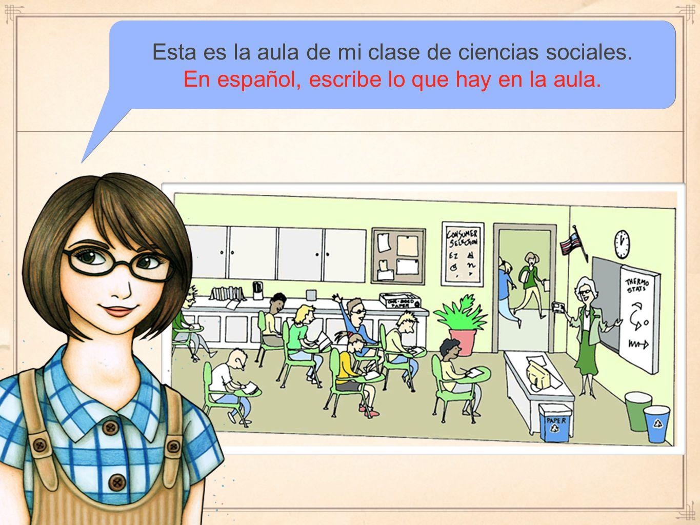 Esta es la aula de mi clase de ciencias sociales. En español, escribe lo que hay en la aula.