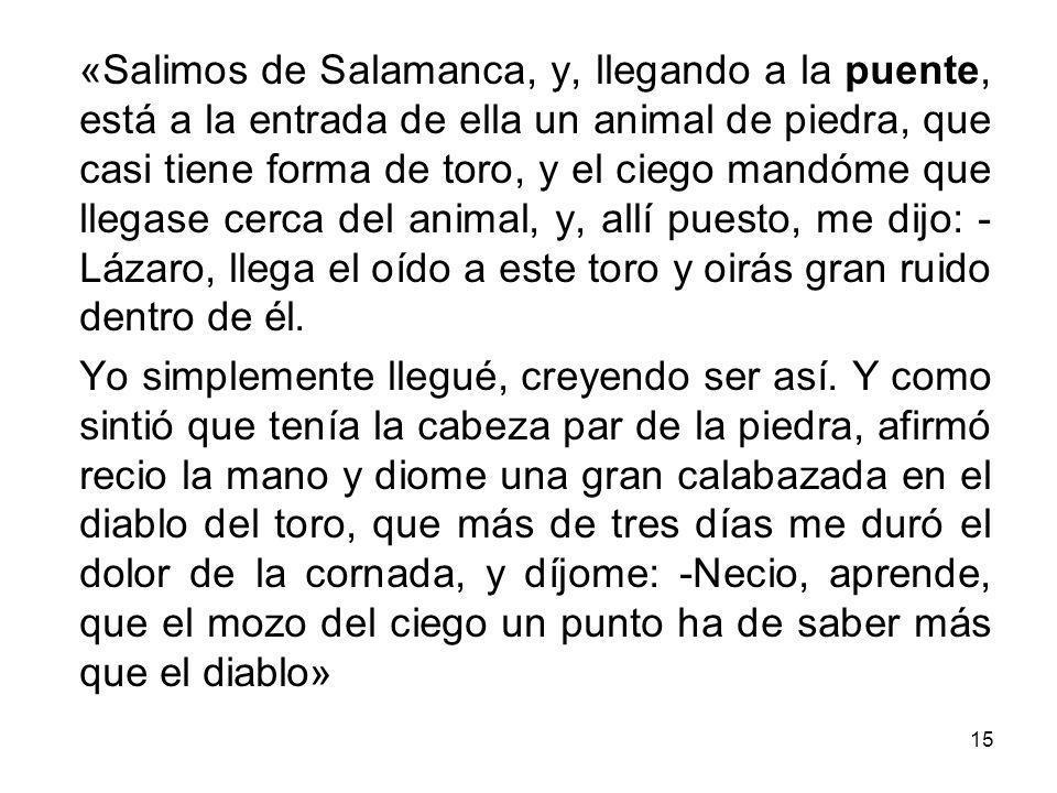 15 «Salimos de Salamanca, y, llegando a la puente, está a la entrada de ella un animal de piedra, que casi tiene forma de toro, y el ciego mandóme que
