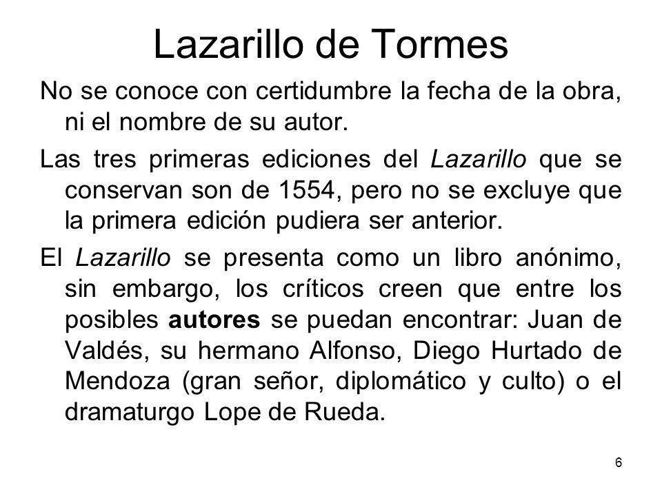 6 Lazarillo de Tormes No se conoce con certidumbre la fecha de la obra, ni el nombre de su autor. Las tres primeras ediciones del Lazarillo que se con