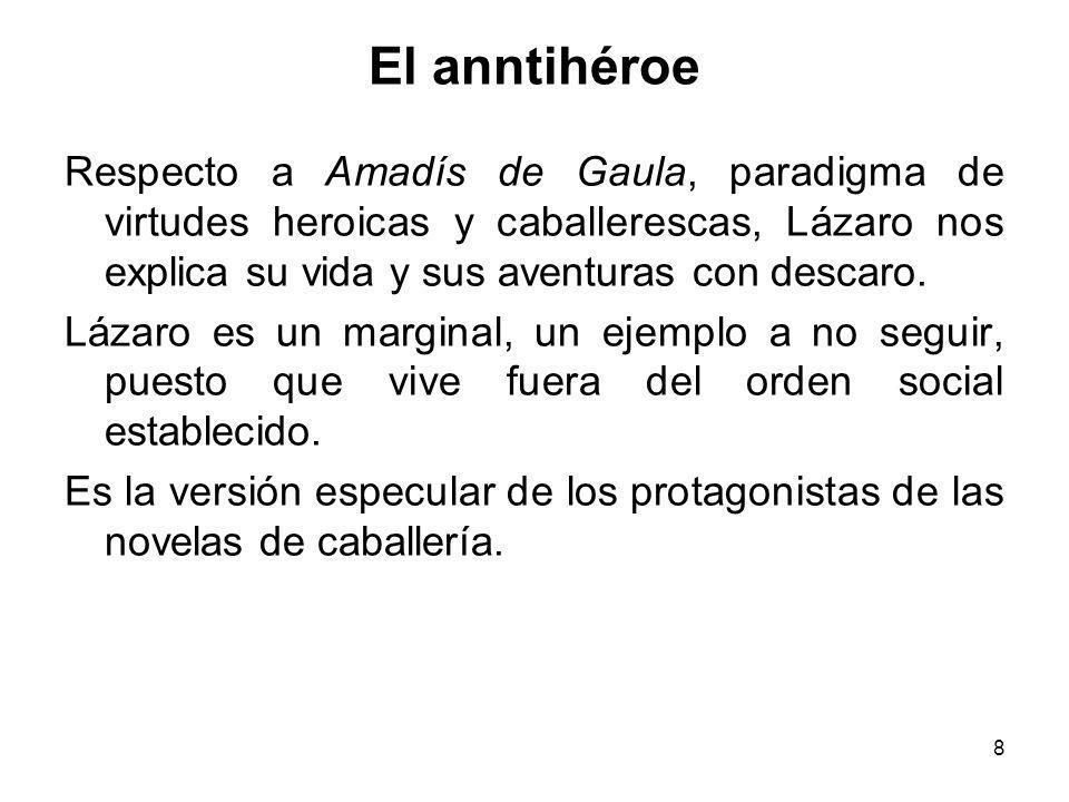 8 El anntihéroe Respecto a Amadís de Gaula, paradigma de virtudes heroicas y caballerescas, Lázaro nos explica su vida y sus aventuras con descaro. Lá