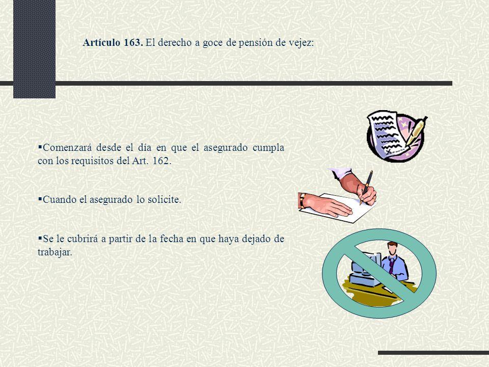 Artículo 163. El derecho a goce de pensión de vejez: Comenzará desde el día en que el asegurado cumpla con los requisitos del Art. 162. Cuando el aseg