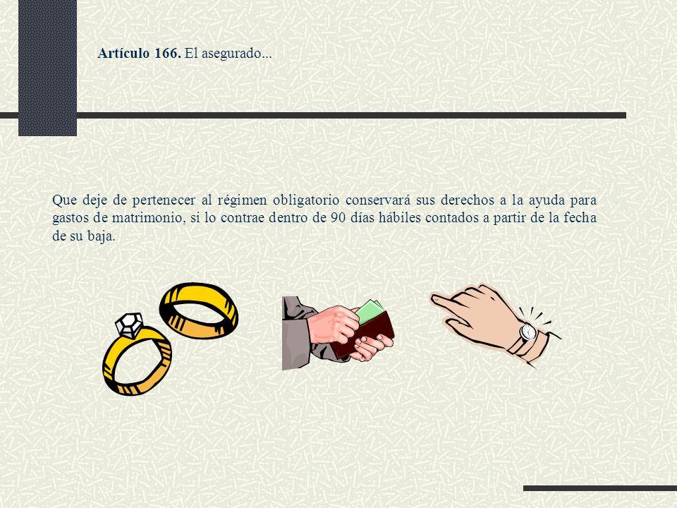 Artículo 166. El asegurado... Que deje de pertenecer al régimen obligatorio conservará sus derechos a la ayuda para gastos de matrimonio, si lo contra