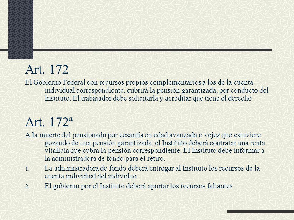 Art. 172 El Gobierno Federal con recursos propios complementarios a los de la cuenta individual correspondiente, cubrirá la pensión garantizada, por c