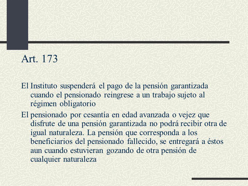 Art. 173 El Instituto suspenderá el pago de la pensión garantizada cuando el pensionado reingrese a un trabajo sujeto al régimen obligatorio El pensio