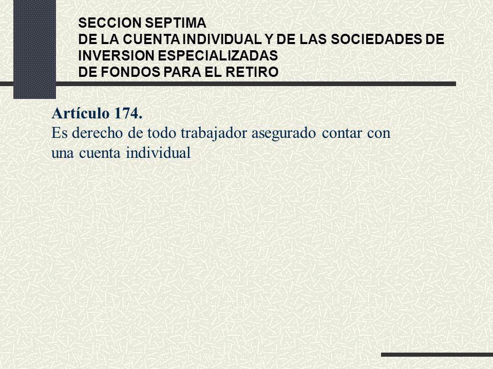 SECCION SEPTIMA DE LA CUENTA INDIVIDUAL Y DE LAS SOCIEDADES DE INVERSION ESPECIALIZADAS DE FONDOS PARA EL RETIRO Artículo 174. Es derecho de todo trab