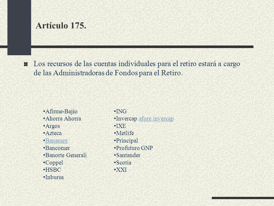 Artículo 175. Los recursos de las cuentas individuales para el retiro estará a cargo de las Administradoras de Fondos para el Retiro. Afirme-Bajío Aho