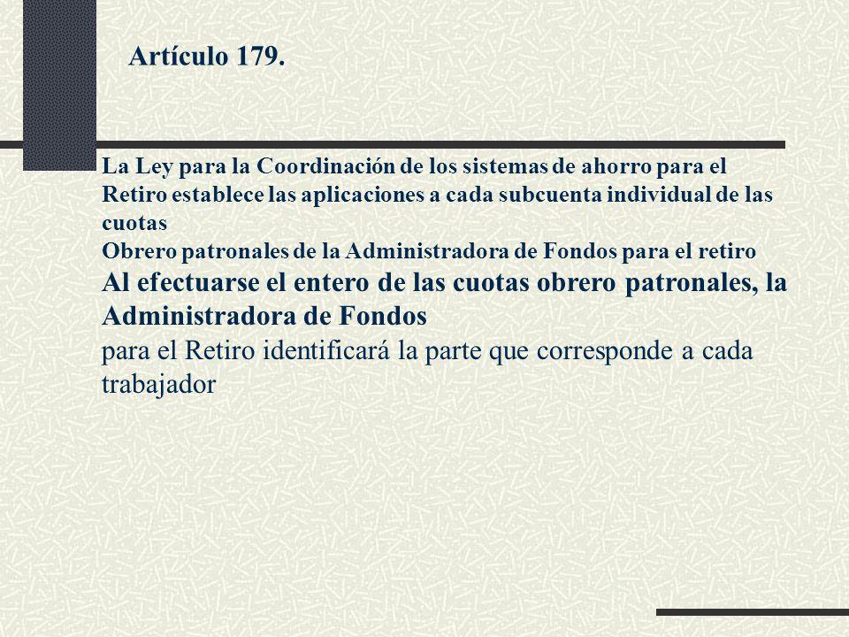 Artículo 179. La Ley para la Coordinación de los sistemas de ahorro para el Retiro establece las aplicaciones a cada subcuenta individual de las cuota
