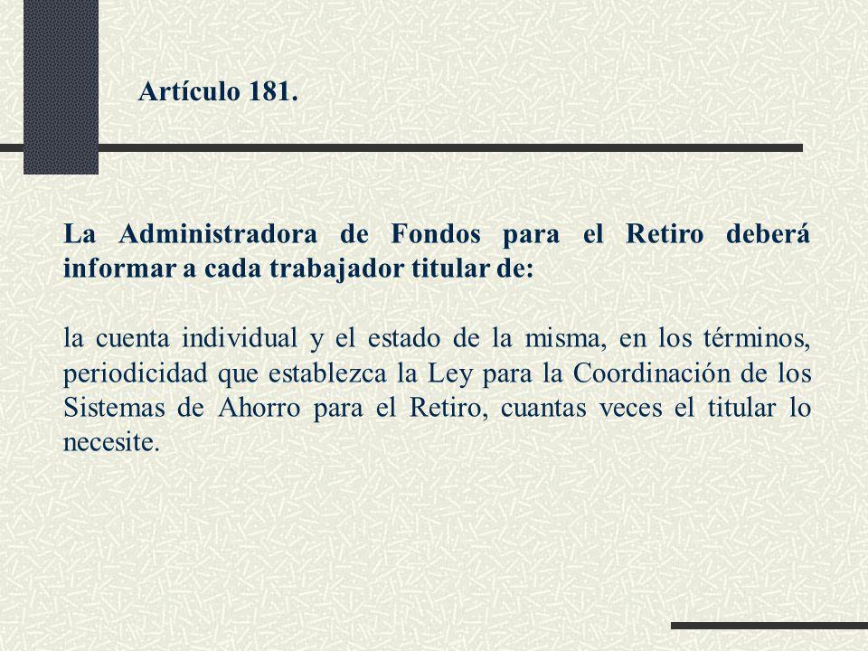 La Administradora de Fondos para el Retiro deberá informar a cada trabajador titular de: la cuenta individual y el estado de la misma, en los términos