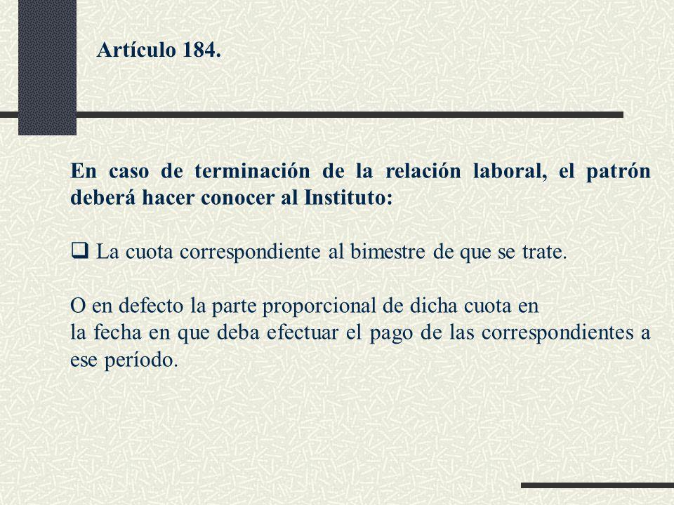En caso de terminación de la relación laboral, el patrón deberá hacer conocer al Instituto: La cuota correspondiente al bimestre de que se trate. O en
