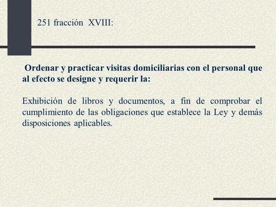 251 fracción XVIII: Ordenar y practicar visitas domiciliarias con el personal que al efecto se designe y requerir la: Exhibición de libros y documento