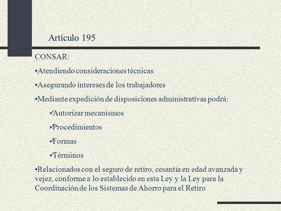 Artículo 195 CONSAR: Atendiendo consideraciones técnicas Asegurando intereses de los trabajadores Mediante expedición de disposiciones administrativas