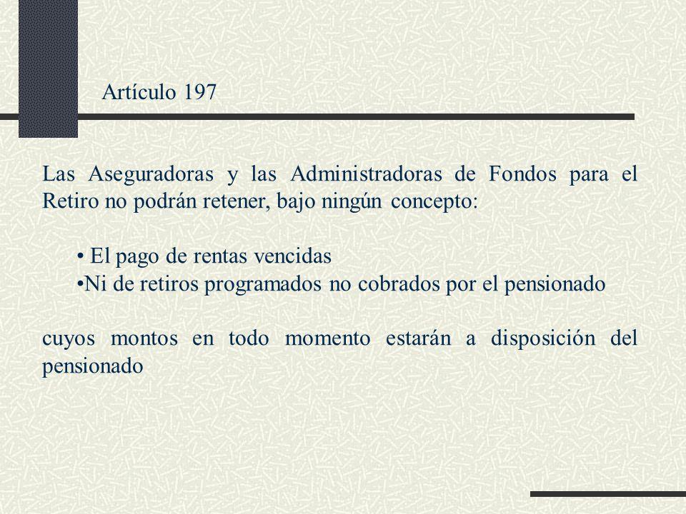 Artículo 197 Las Aseguradoras y las Administradoras de Fondos para el Retiro no podrán retener, bajo ningún concepto: El pago de rentas vencidas Ni de