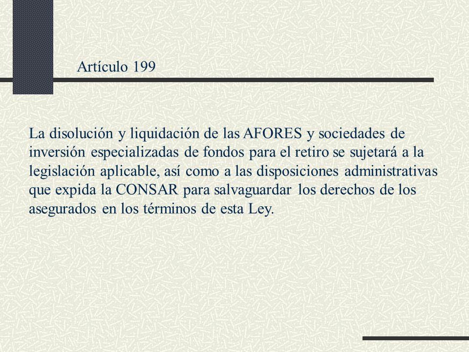 Artículo 199 La disolución y liquidación de las AFORES y sociedades de inversión especializadas de fondos para el retiro se sujetará a la legislación