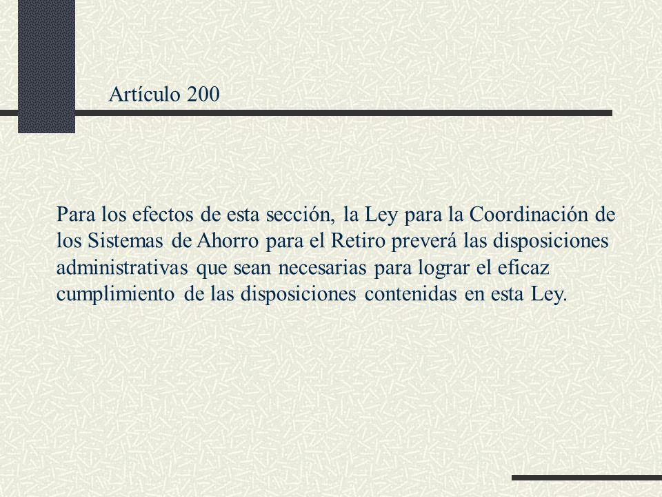 Artículo 200 Para los efectos de esta sección, la Ley para la Coordinación de los Sistemas de Ahorro para el Retiro preverá las disposiciones administ