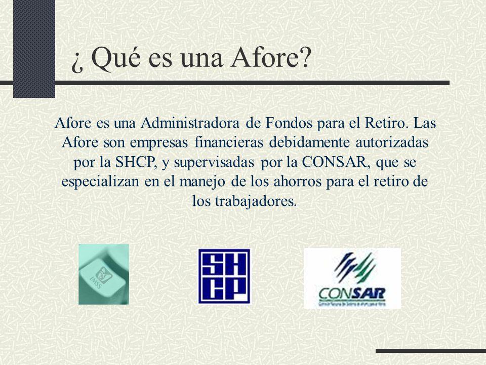 ¿ Qué es una Afore? Afore es una Administradora de Fondos para el Retiro. Las Afore son empresas financieras debidamente autorizadas por la SHCP, y su