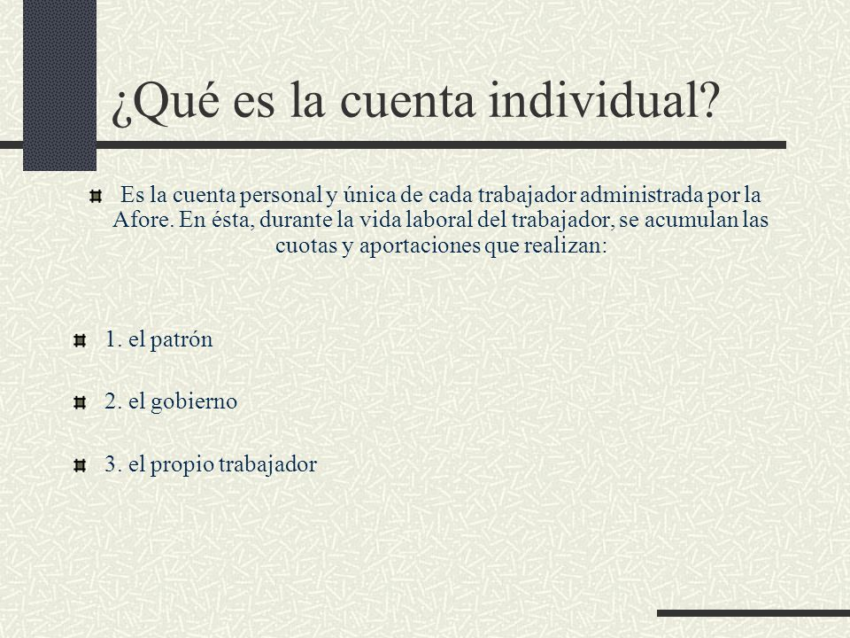 ¿Qué es la cuenta individual? Es la cuenta personal y única de cada trabajador administrada por la Afore. En ésta, durante la vida laboral del trabaja