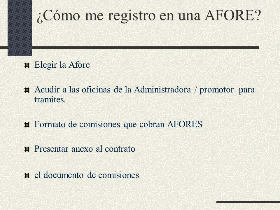¿Cómo me registro en una AFORE? Elegir la Afore Acudir a las oficinas de la Administradora / promotor para tramites. Formato de comisiones que cobran