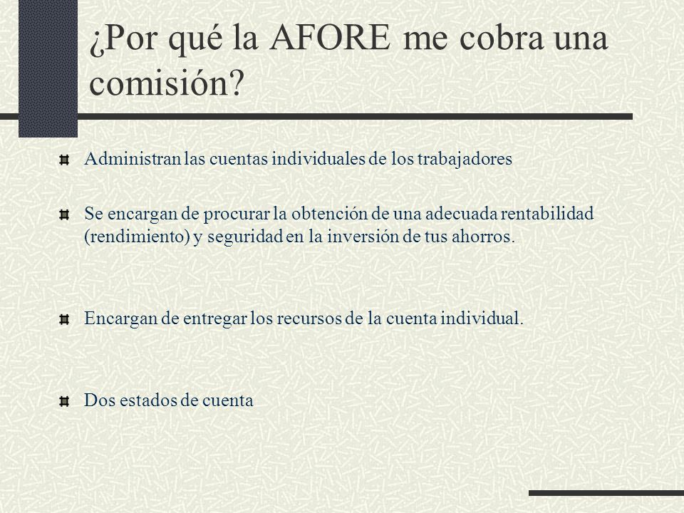 ¿Por qué la AFORE me cobra una comisión? Administran las cuentas individuales de los trabajadores Se encargan de procurar la obtención de una adecuada