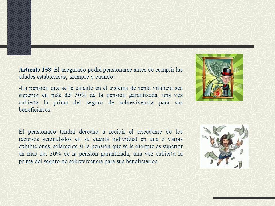 Artículo 158. El asegurado podrá pensionarse antes de cumplir las edades establecidas, siempre y cuando: -La pensión que se le calcule en el sistema d