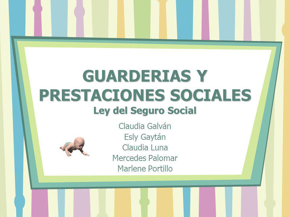 GUARDERIAS Y PRESTACIONES SOCIALES Ley del Seguro Social Claudia Galván Esly Gaytán Claudia Luna Mercedes Palomar Marlene Portillo