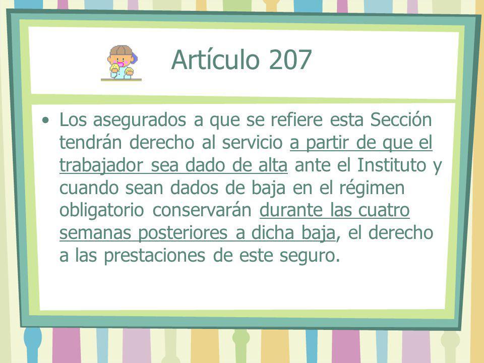 Artículo 207 Los asegurados a que se refiere esta Sección tendrán derecho al servicio a partir de que el trabajador sea dado de alta ante el Instituto