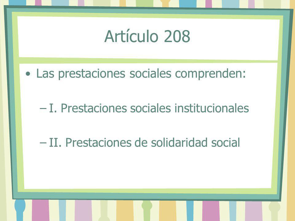 Las prestaciones sociales comprenden: –I. Prestaciones sociales institucionales –II. Prestaciones de solidaridad social Artículo 208