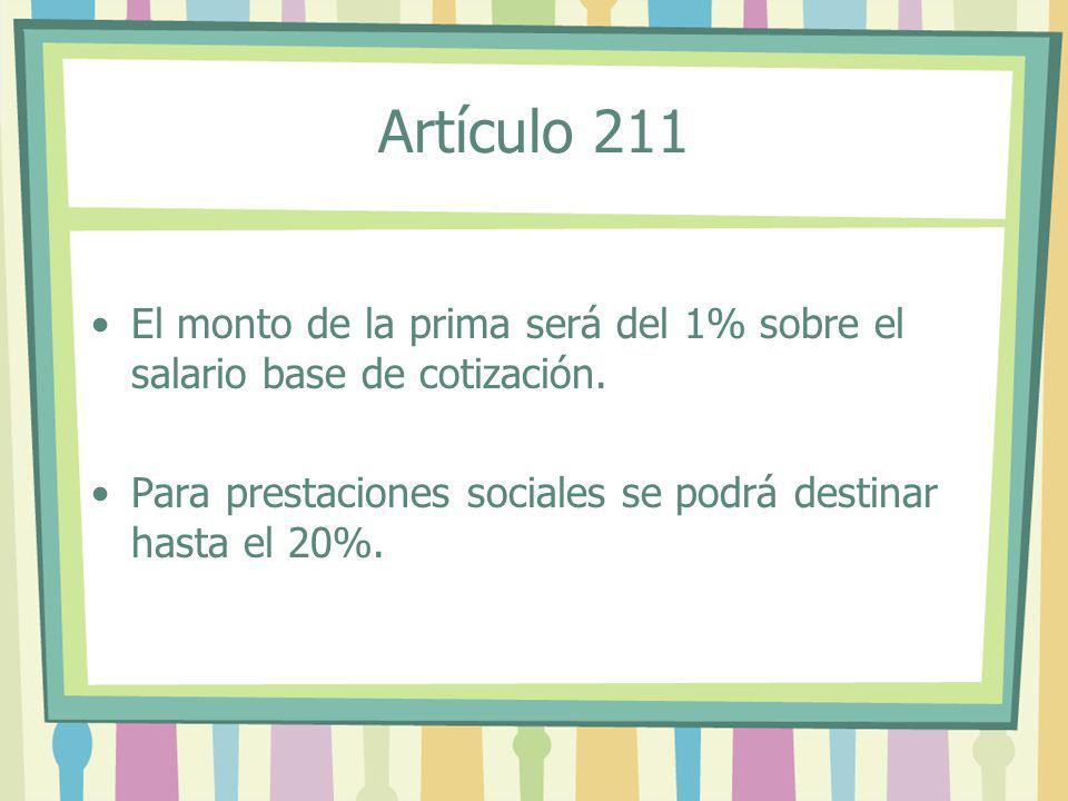 El monto de la prima será del 1% sobre el salario base de cotización. Para prestaciones sociales se podrá destinar hasta el 20%. Artículo 211