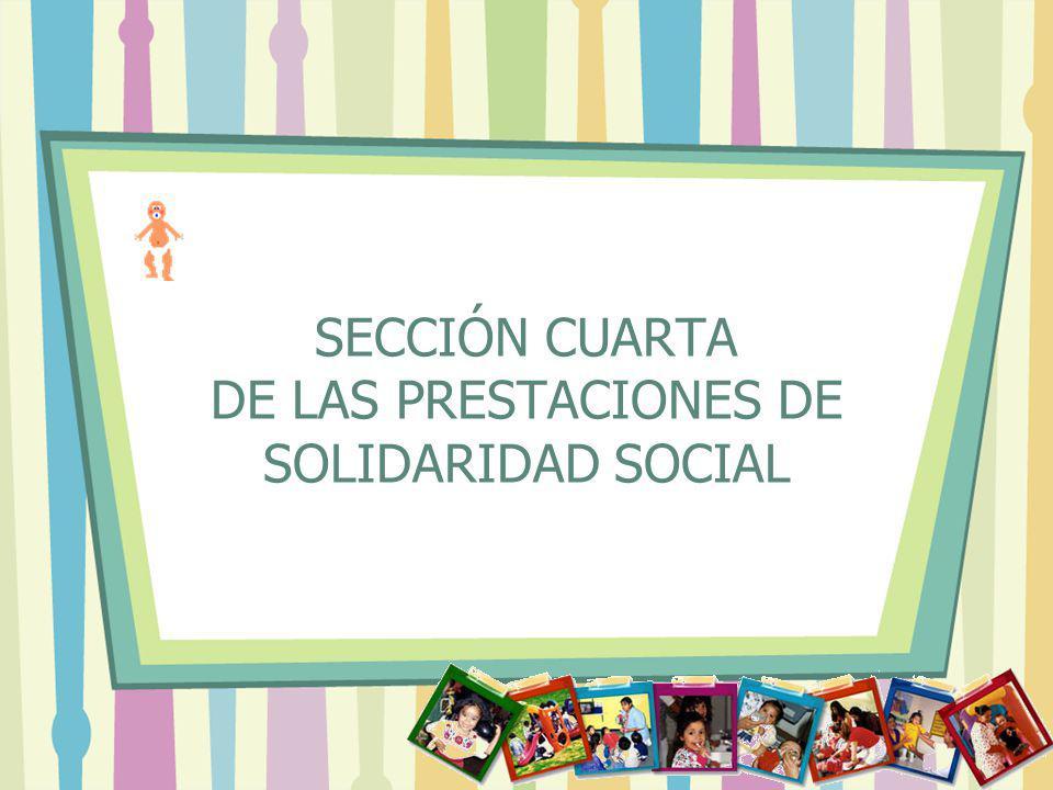 SECCIÓN CUARTA DE LAS PRESTACIONES DE SOLIDARIDAD SOCIAL