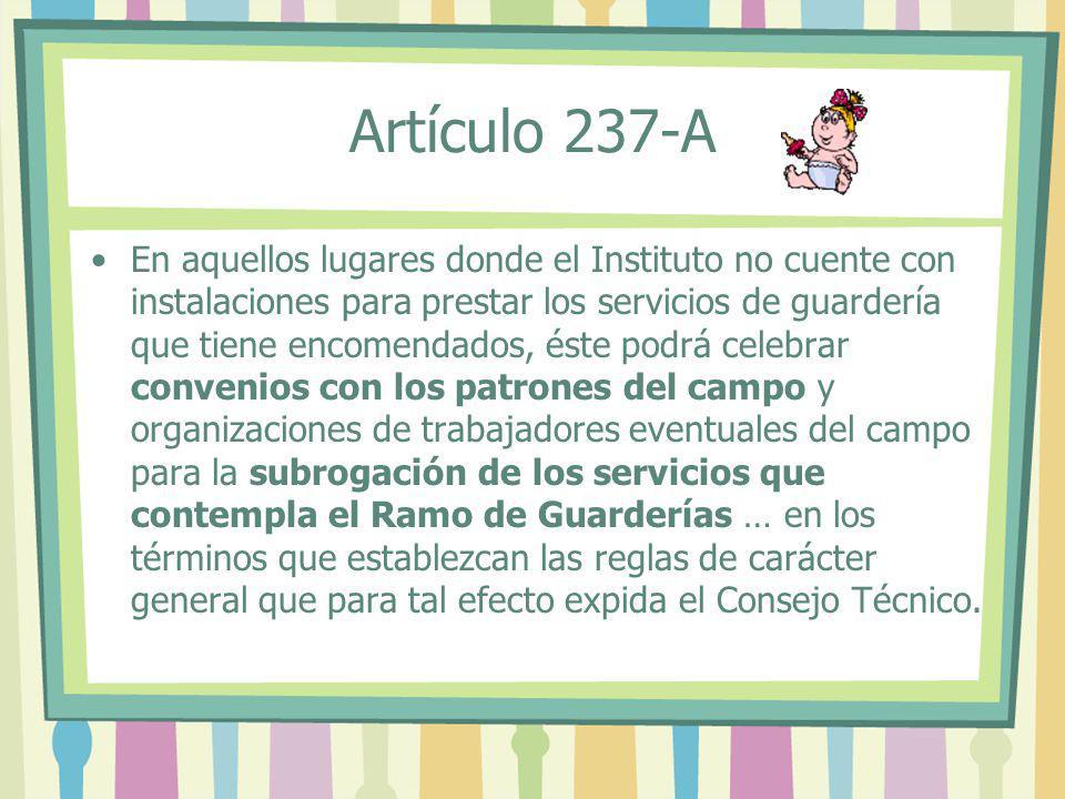 Artículo 237-A En aquellos lugares donde el Instituto no cuente con instalaciones para prestar los servicios de guardería que tiene encomendados, éste