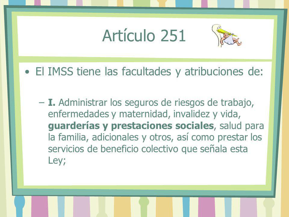 Artículo 251 El IMSS tiene las facultades y atribuciones de: –I. Administrar los seguros de riesgos de trabajo, enfermedades y maternidad, invalidez y