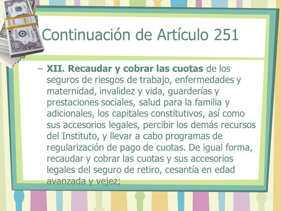 Continuación de Artículo 251 –XII. Recaudar y cobrar las cuotas de los seguros de riesgos de trabajo, enfermedades y maternidad, invalidez y vida, gua