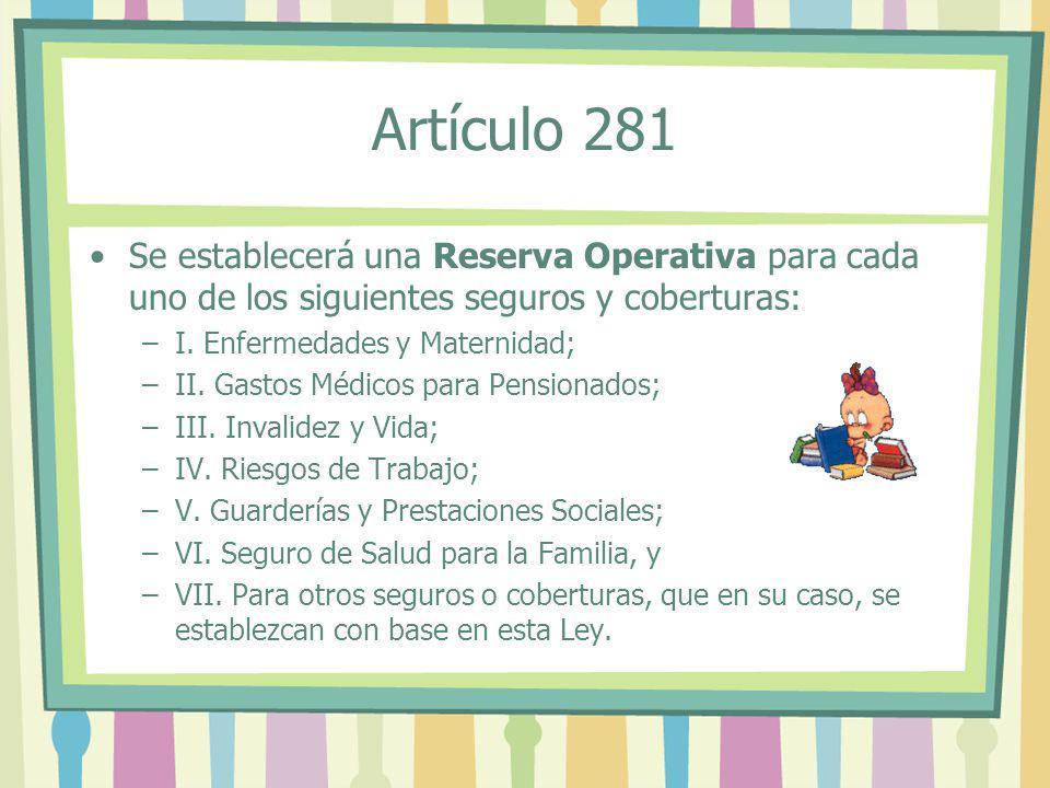 Artículo 281 Se establecerá una Reserva Operativa para cada uno de los siguientes seguros y coberturas: –I–I. Enfermedades y Maternidad; –I–II. Gastos