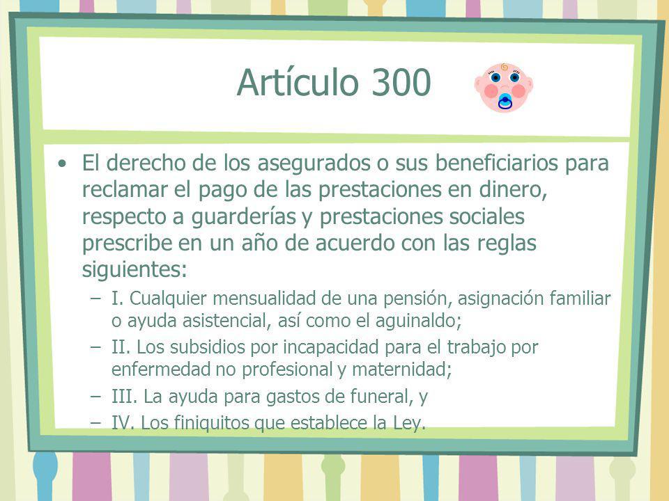 Artículo 300 El derecho de los asegurados o sus beneficiarios para reclamar el pago de las prestaciones en dinero, respecto a guarderías y prestacione