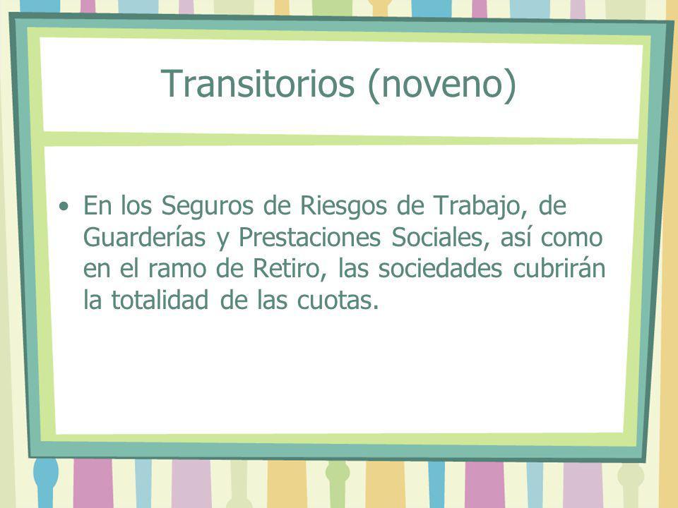 Transitorios (noveno) En los Seguros de Riesgos de Trabajo, de Guarderías y Prestaciones Sociales, así como en el ramo de Retiro, las sociedades cubri
