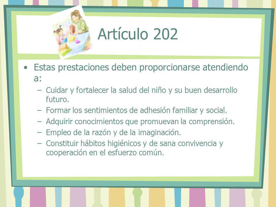 Artículo 202 Estas prestaciones deben proporcionarse atendiendo a: –Cuidar y fortalecer la salud del niño y su buen desarrollo futuro. –Formar los sen