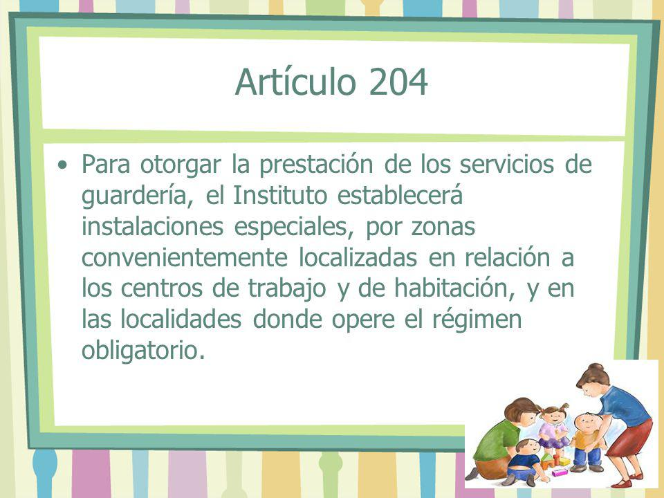 Artículo 204 Para otorgar la prestación de los servicios de guardería, el Instituto establecerá instalaciones especiales, por zonas convenientemente l