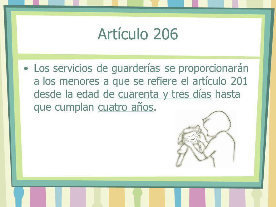 Artículo 206 Los servicios de guarderías se proporcionarán a los menores a que se refiere el artículo 201 desde la edad de cuarenta y tres días hasta