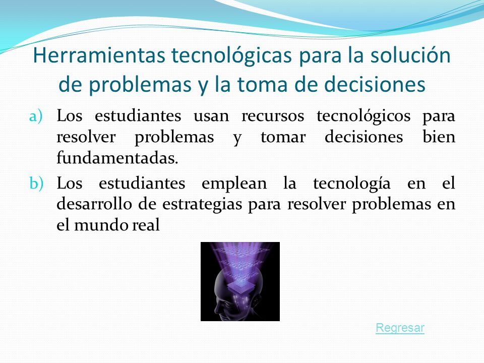 Herramientas tecnológicas para la solución de problemas y la toma de decisiones a) Los estudiantes usan recursos tecnológicos para resolver problemas y tomar decisiones bien fundamentadas.