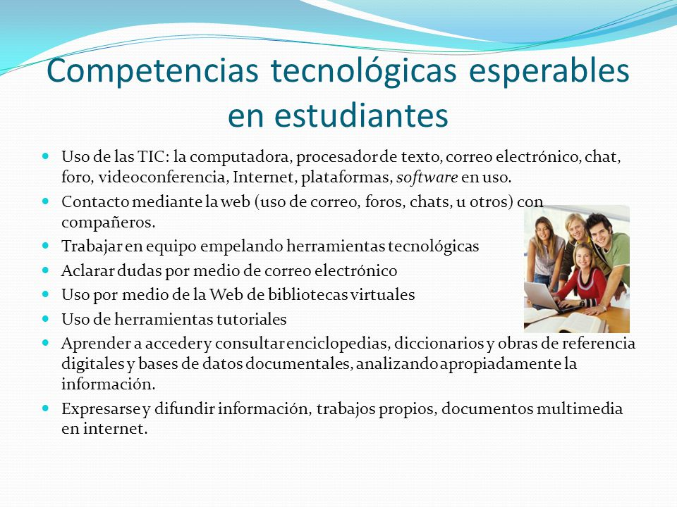 Competencias tecnológicas esperables en estudiantes Uso de las TIC: la computadora, procesador de texto, correo electrónico, chat, foro, videoconferencia, Internet, plataformas, software en uso.