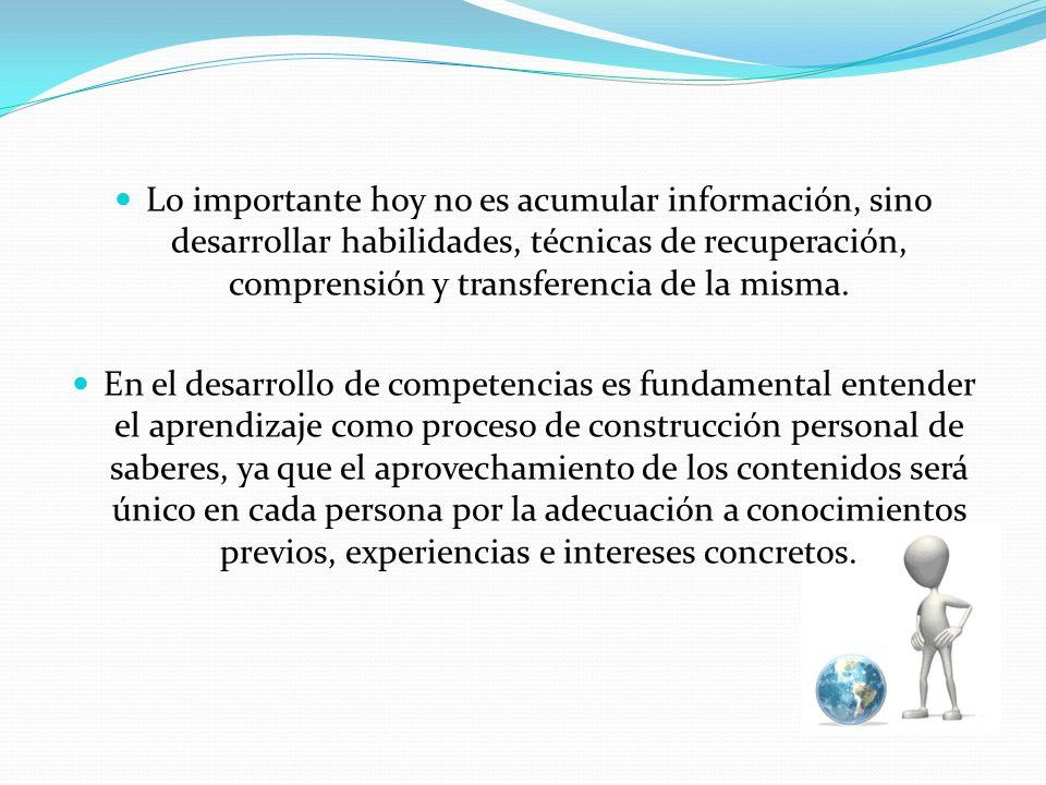Lo importante hoy no es acumular información, sino desarrollar habilidades, técnicas de recuperación, comprensión y transferencia de la misma. En el d