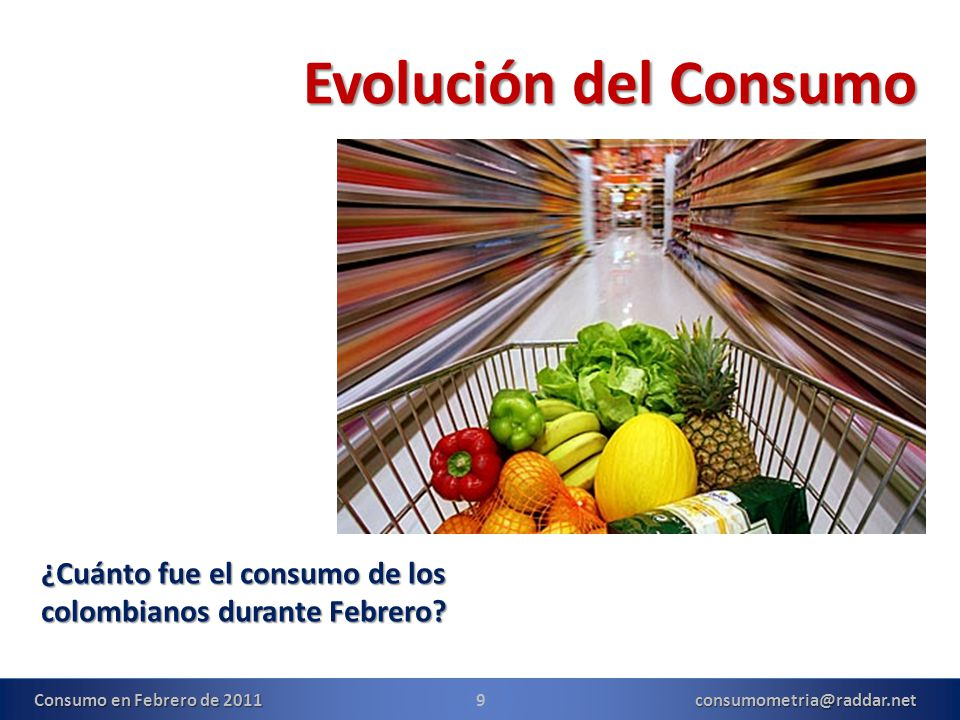 9consumometria@raddar.net Evolución del Consumo ¿Cuánto fue el consumo de los colombianos durante Febrero? Consumo en Febrero de 2011