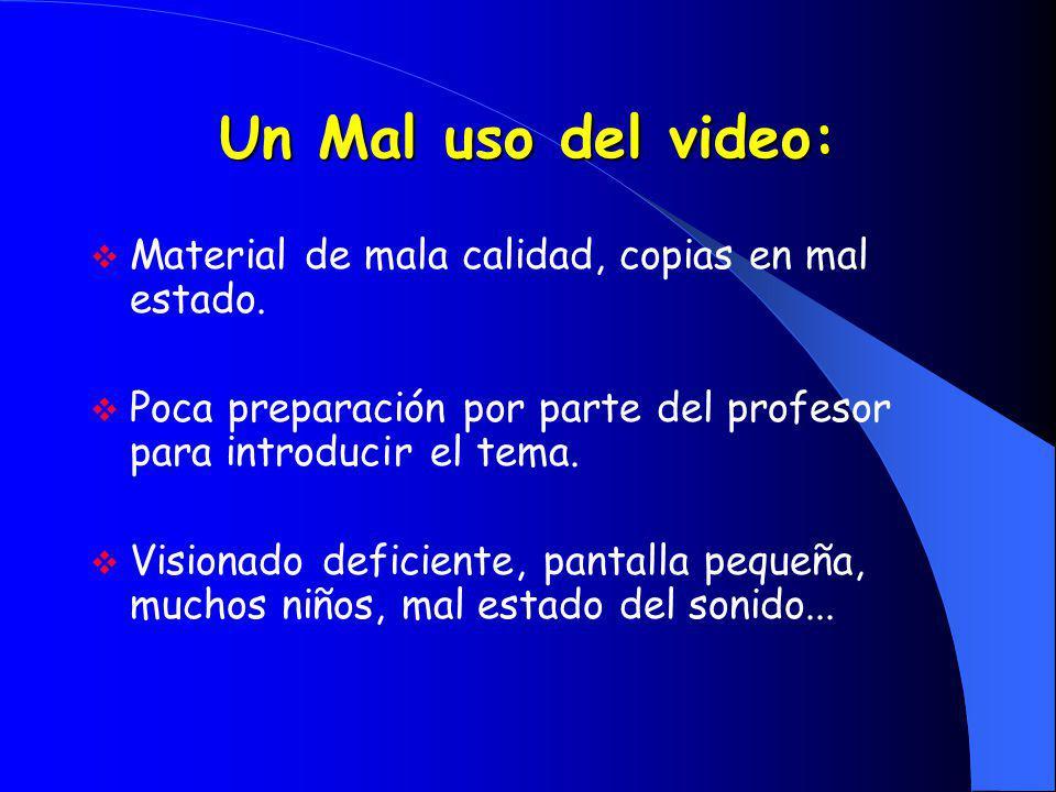 Un Mal uso del video: Material de mala calidad, copias en mal estado. Poca preparación por parte del profesor para introducir el tema. Visionado defic