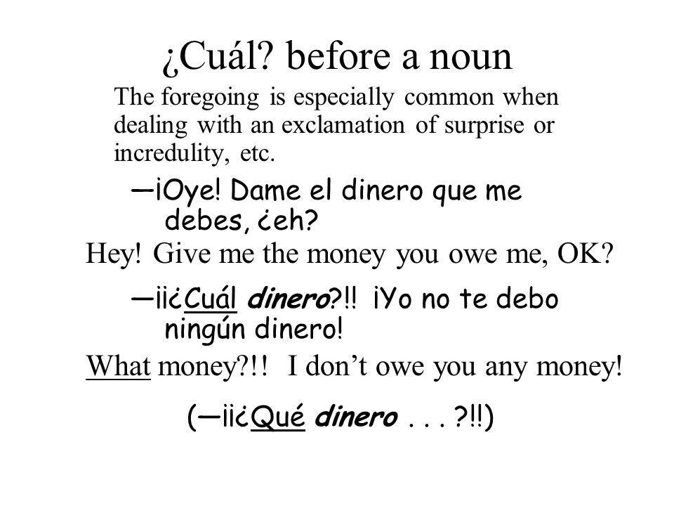 The foregoing is especially common when dealing with an exclamation of surprise or incredulity, etc. ¡Oye! Dame el dinero que me debes, ¿eh? ¡¡¿Cuál d