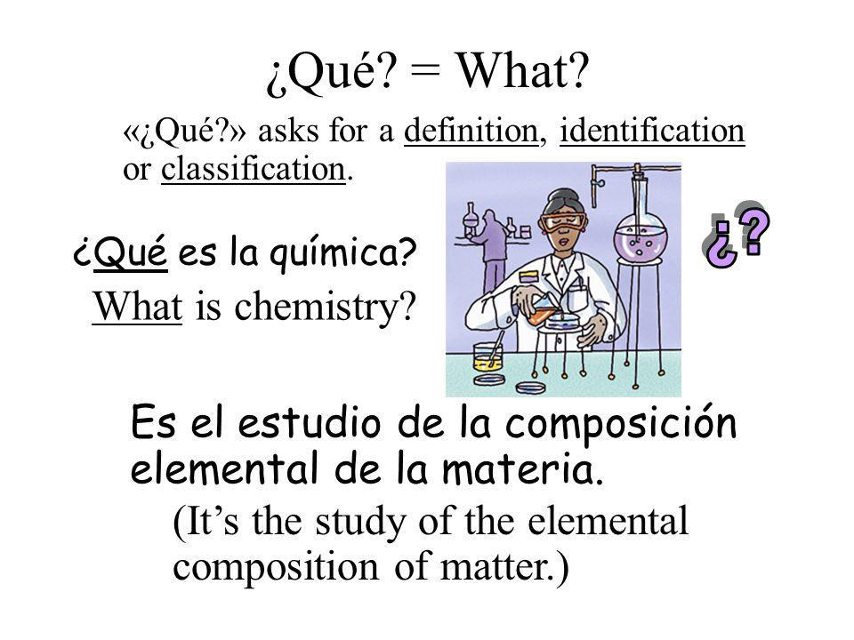 ¿Qué? = What? ¿Qué es la química? Es el estudio de la composición elemental de la materia. What is chemistry? (Its the study of the elemental composit